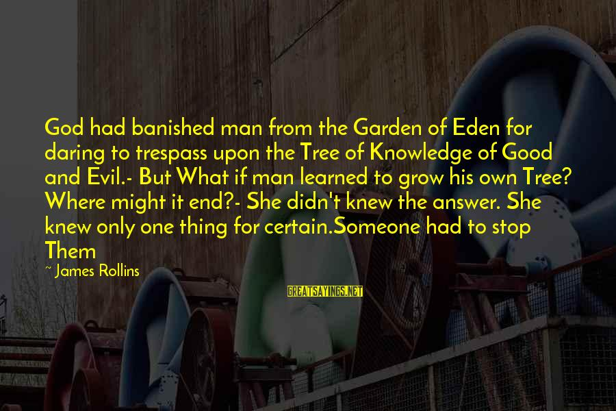 Tree Knowledge Sayings By James Rollins: God had banished man from the Garden of Eden for daring to trespass upon the