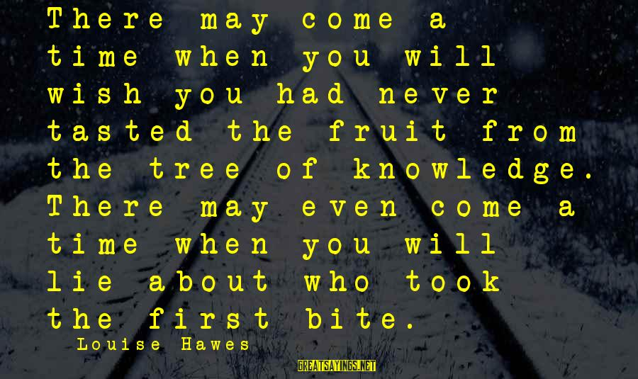 Tree Knowledge Sayings By Louise Hawes: There may come a time when you will wish you had never tasted the fruit
