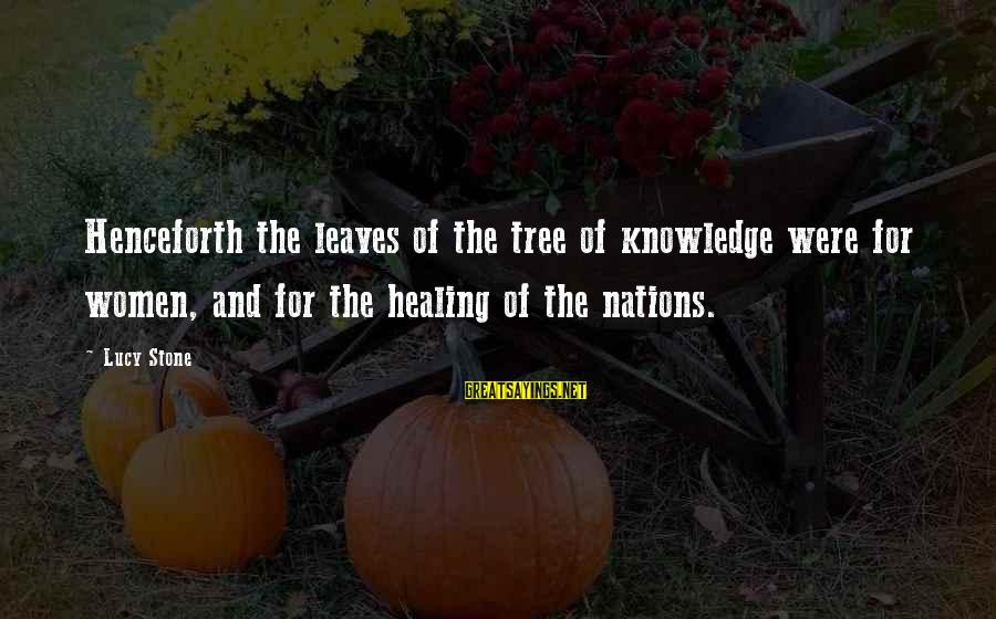 Tree Knowledge Sayings By Lucy Stone: Henceforth the leaves of the tree of knowledge were for women, and for the healing