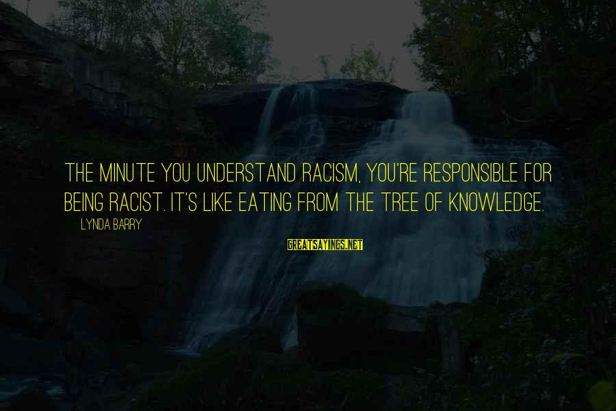 Tree Knowledge Sayings By Lynda Barry: The minute you understand racism, you're responsible for being racist. It's like eating from the