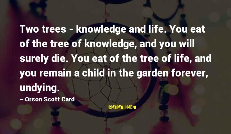 Tree Knowledge Sayings By Orson Scott Card: Two trees - knowledge and life. You eat of the tree of knowledge, and you