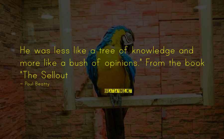 """Tree Knowledge Sayings By Paul Beatty: He was less like a tree of knowledge and more like a bush of opinions."""""""