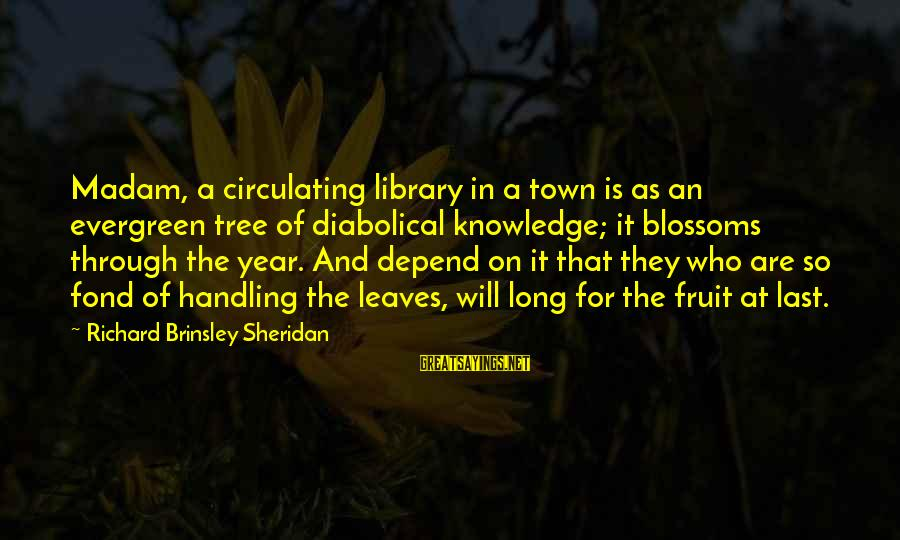 Tree Knowledge Sayings By Richard Brinsley Sheridan: Madam, a circulating library in a town is as an evergreen tree of diabolical knowledge;