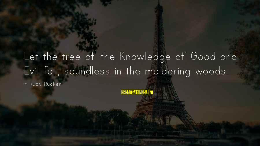 Tree Knowledge Sayings By Rudy Rucker: Let the tree of the Knowledge of Good and Evil fall, soundless in the moldering