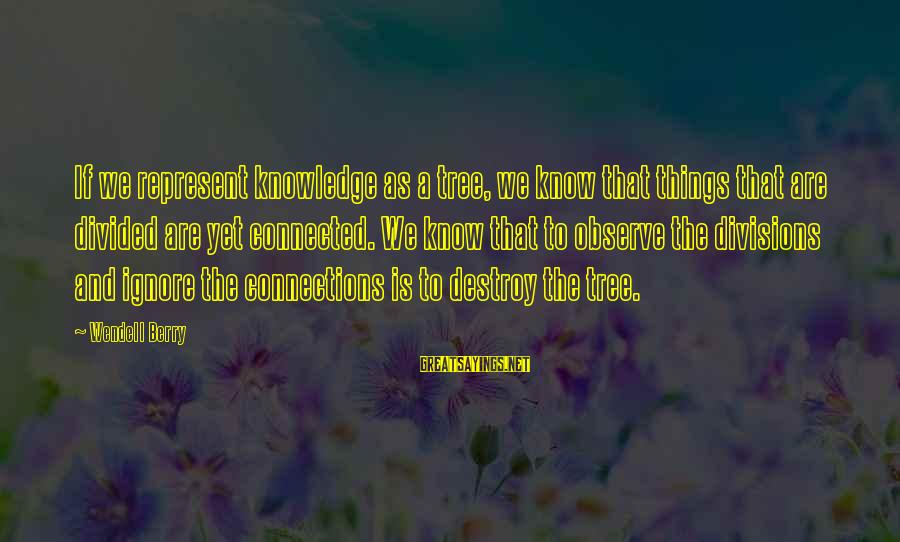 Tree Knowledge Sayings By Wendell Berry: If we represent knowledge as a tree, we know that things that are divided are