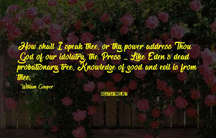 Tree Knowledge Sayings By William Cowper: How shall I speak thee, or thy power address Thou God of our idolatry, the