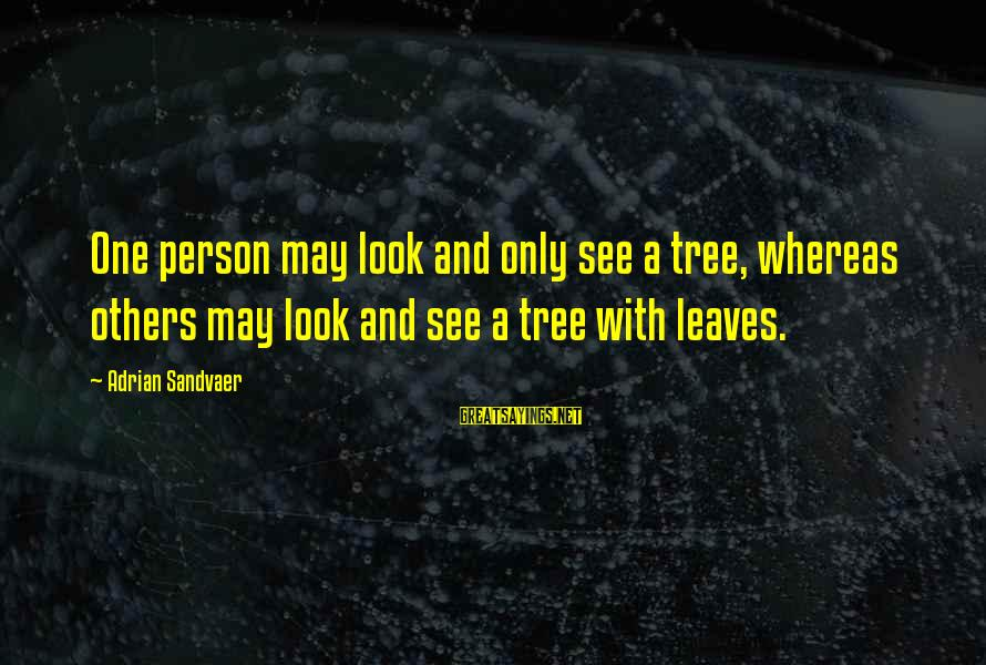 Tree Leaves Sayings By Adrian Sandvaer: One person may look and only see a tree, whereas others may look and see