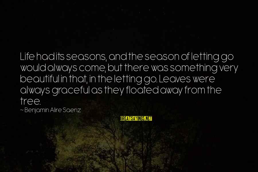 Tree Leaves Sayings By Benjamin Alire Saenz: Life had its seasons, and the season of letting go would always come, but there