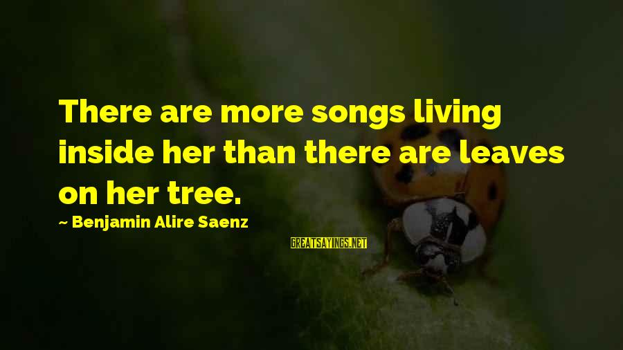 Tree Leaves Sayings By Benjamin Alire Saenz: There are more songs living inside her than there are leaves on her tree.