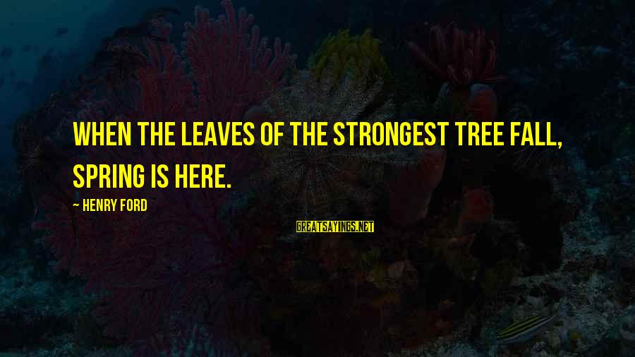 Tree Leaves Sayings By Henry Ford: When the leaves of the strongest tree fall, spring is here.