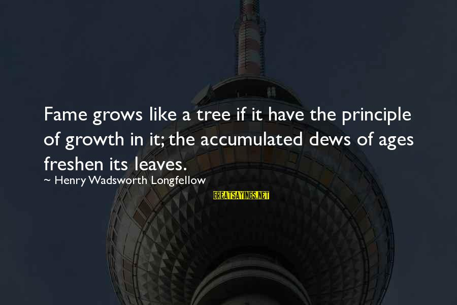 Tree Leaves Sayings By Henry Wadsworth Longfellow: Fame grows like a tree if it have the principle of growth in it; the