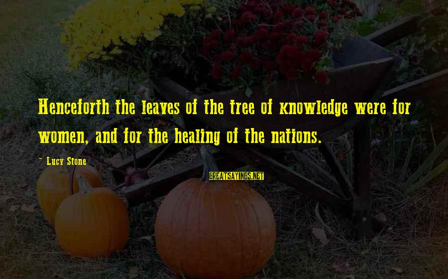 Tree Leaves Sayings By Lucy Stone: Henceforth the leaves of the tree of knowledge were for women, and for the healing