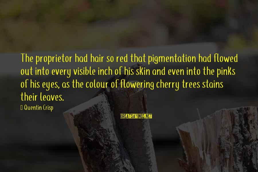 Tree Leaves Sayings By Quentin Crisp: The proprietor had hair so red that pigmentation had flowed out into every visible inch