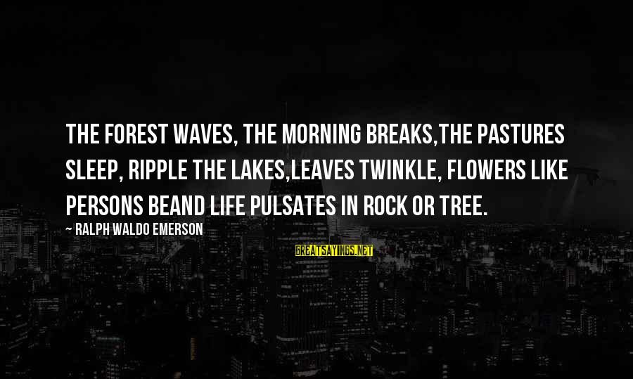 Tree Leaves Sayings By Ralph Waldo Emerson: The forest waves, the morning breaks,The pastures sleep, ripple the lakes,Leaves twinkle, flowers like persons