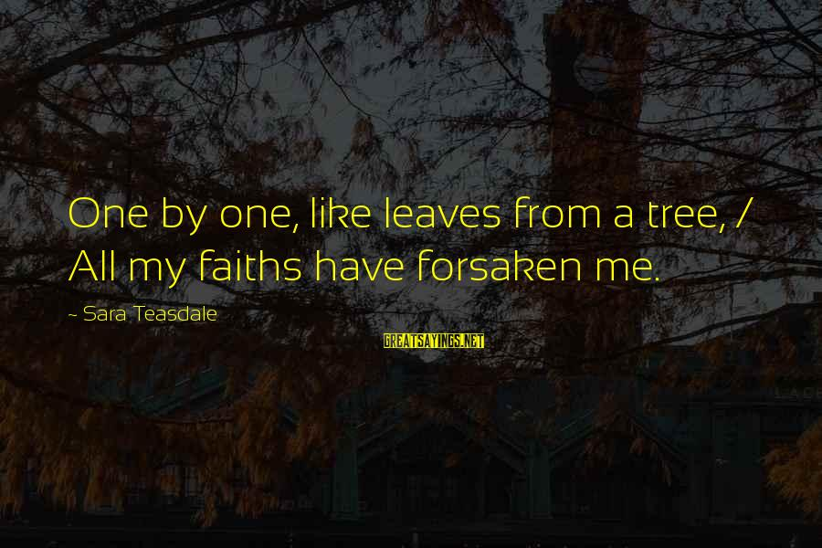 Tree Leaves Sayings By Sara Teasdale: One by one, like leaves from a tree, / All my faiths have forsaken me.