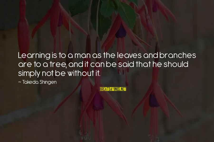 Tree Leaves Sayings By Takeda Shingen: Learning is to a man as the leaves and branches are to a tree, and