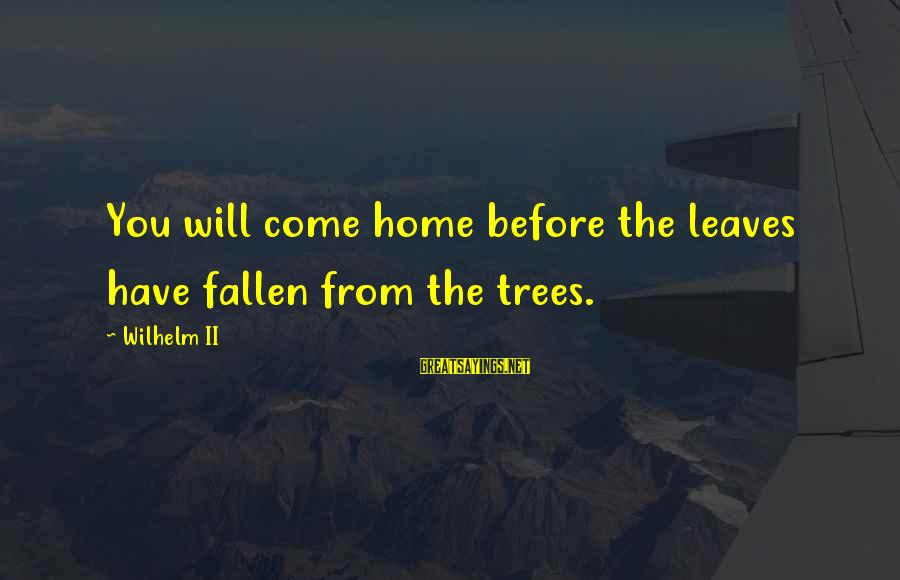 Tree Leaves Sayings By Wilhelm II: You will come home before the leaves have fallen from the trees.