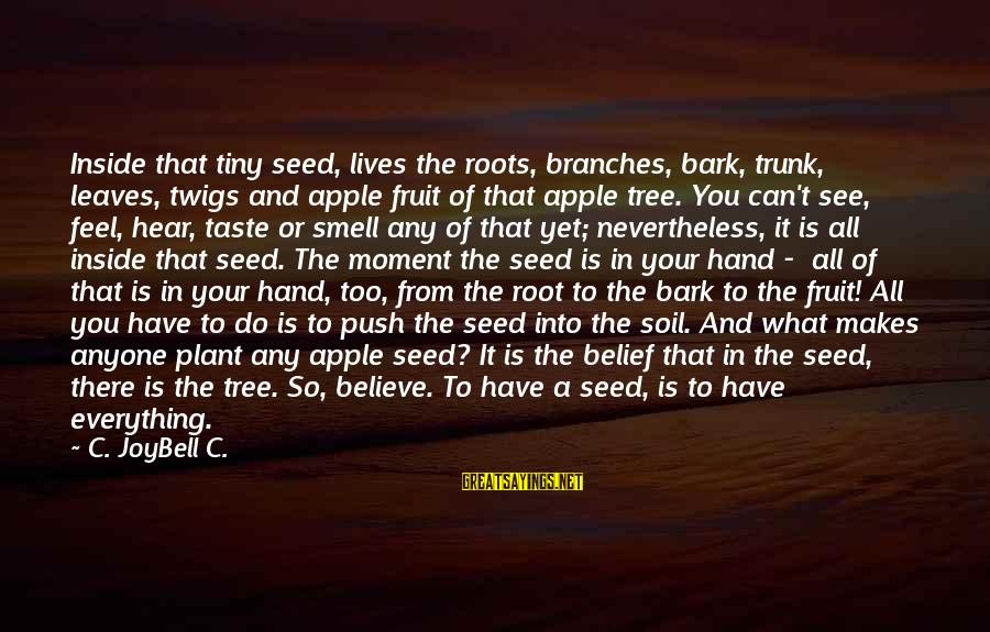 Tree Of Life Inspirational Sayings By C. JoyBell C.: Inside that tiny seed, lives the roots, branches, bark, trunk, leaves, twigs and apple fruit