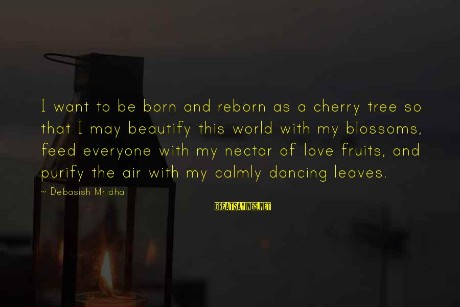 Tree Of Life Inspirational Sayings By Debasish Mridha: I want to be born and reborn as a cherry tree so that I may