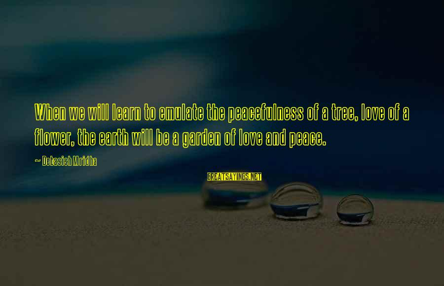 Tree Of Life Inspirational Sayings By Debasish Mridha: When we will learn to emulate the peacefulness of a tree, love of a flower,