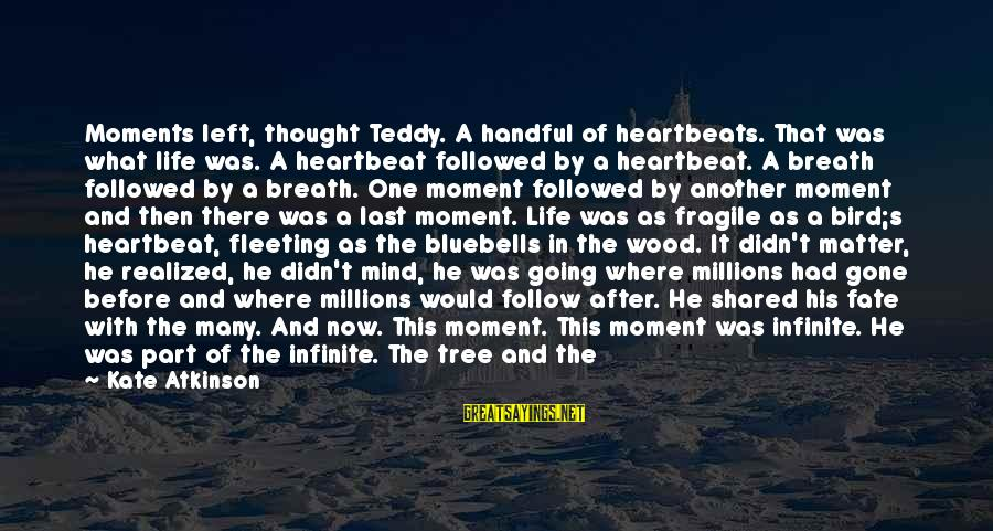 Tree Of Life Inspirational Sayings By Kate Atkinson: Moments left, thought Teddy. A handful of heartbeats. That was what life was. A heartbeat
