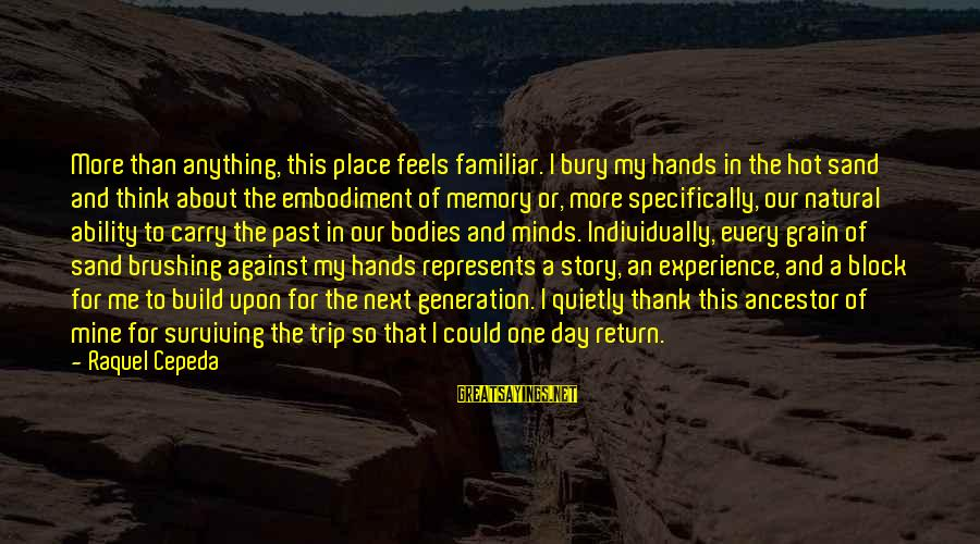 Trekking Experience Sayings By Raquel Cepeda: More than anything, this place feels familiar. I bury my hands in the hot sand