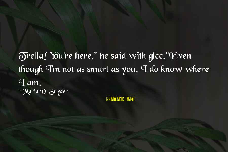 """Trella Sayings By Maria V. Snyder: Trella! You're here,"""" he said with glee.""""Even though I'm not as smart as you, I"""