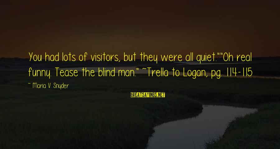 """Trella Sayings By Maria V. Snyder: You had lots of visitors, but they were all quiet.""""""""Oh real funny. Tease the blind"""