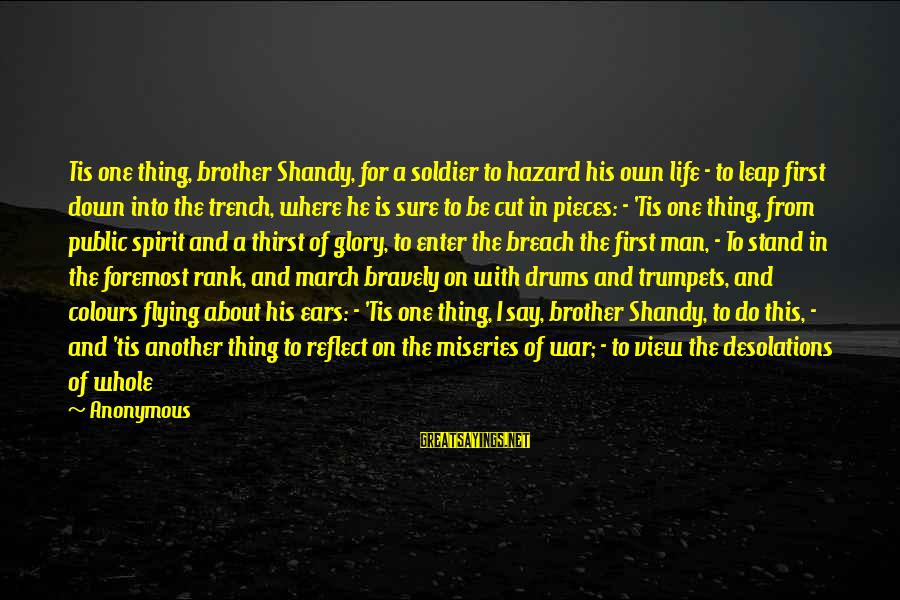 Trench Life Sayings By Anonymous: Tis one thing, brother Shandy, for a soldier to hazard his own life - to