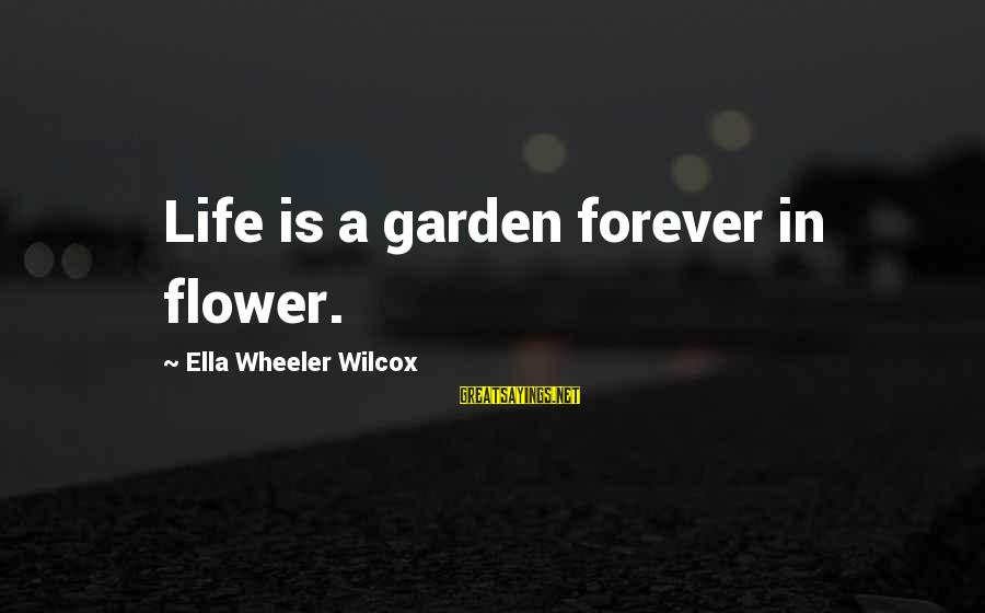 Trench Life Sayings By Ella Wheeler Wilcox: Life is a garden forever in flower.