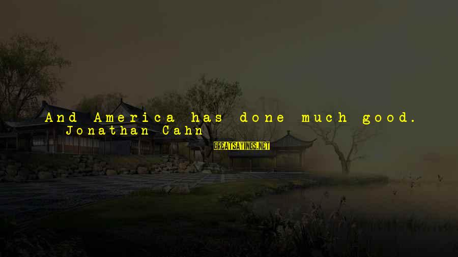 Trench Life Sayings By Jonathan Cahn: And America has done much good. And there's no shortage of nations far exceeding any