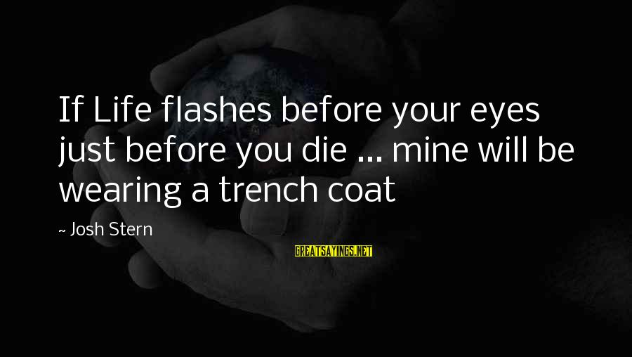 Trench Life Sayings By Josh Stern: If Life flashes before your eyes just before you die ... mine will be wearing