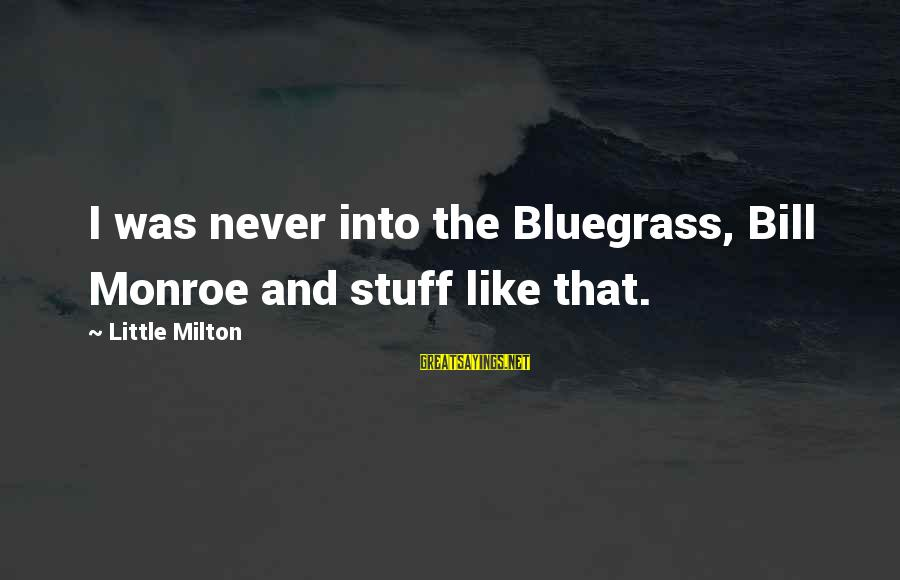 Trench Life Sayings By Little Milton: I was never into the Bluegrass, Bill Monroe and stuff like that.