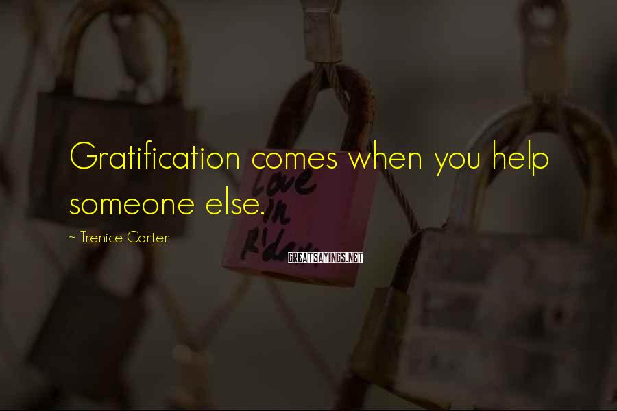 Trenice Carter Sayings: Gratification comes when you help someone else.