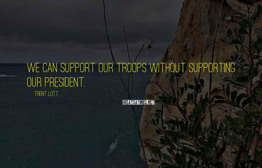 Trent Lott Sayings: We can support our troops without supporting our president.