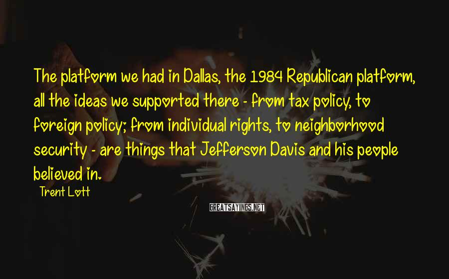 Trent Lott Sayings: The platform we had in Dallas, the 1984 Republican platform, all the ideas we supported