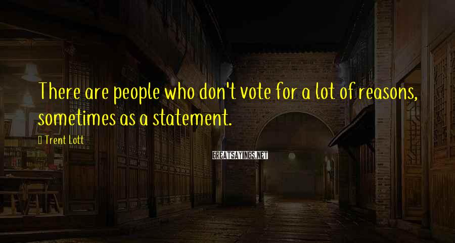 Trent Lott Sayings: There are people who don't vote for a lot of reasons, sometimes as a statement.