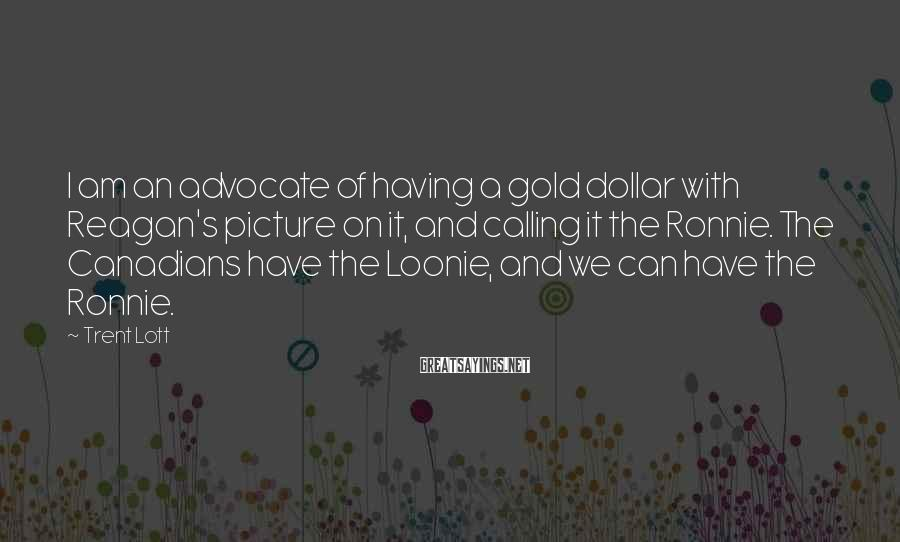 Trent Lott Sayings: I am an advocate of having a gold dollar with Reagan's picture on it, and