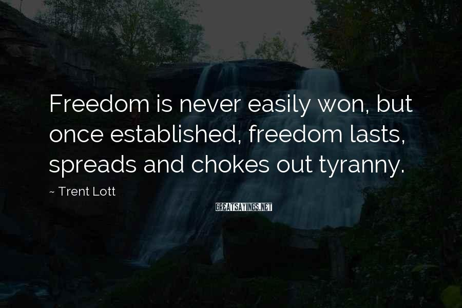 Trent Lott Sayings: Freedom is never easily won, but once established, freedom lasts, spreads and chokes out tyranny.
