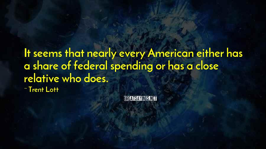 Trent Lott Sayings: It seems that nearly every American either has a share of federal spending or has