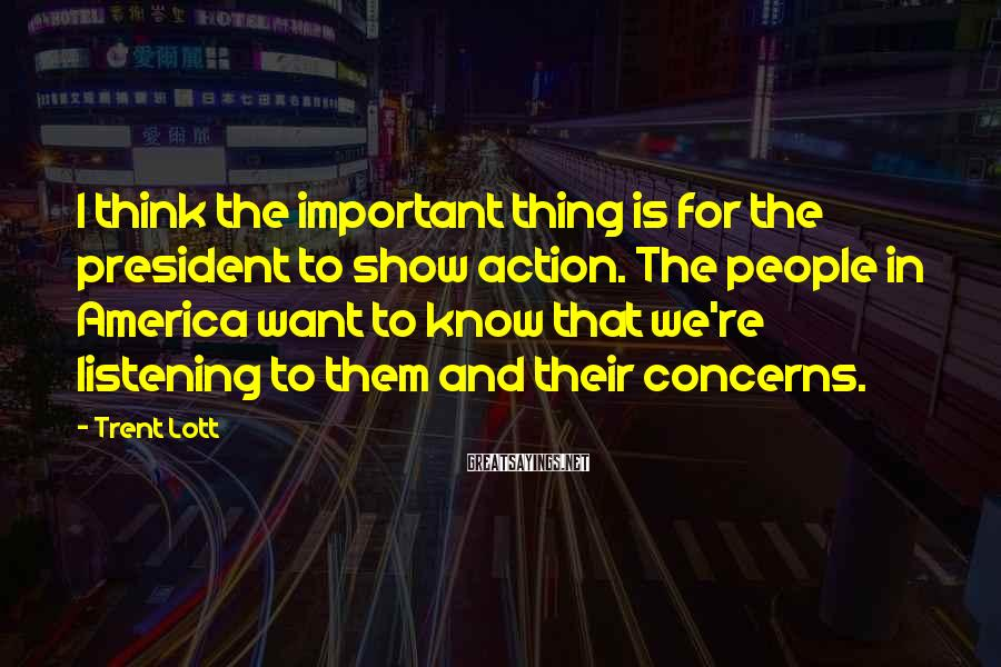 Trent Lott Sayings: I think the important thing is for the president to show action. The people in