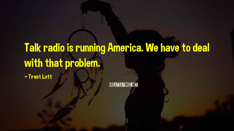 Trent Lott Sayings: Talk radio is running America. We have to deal with that problem.