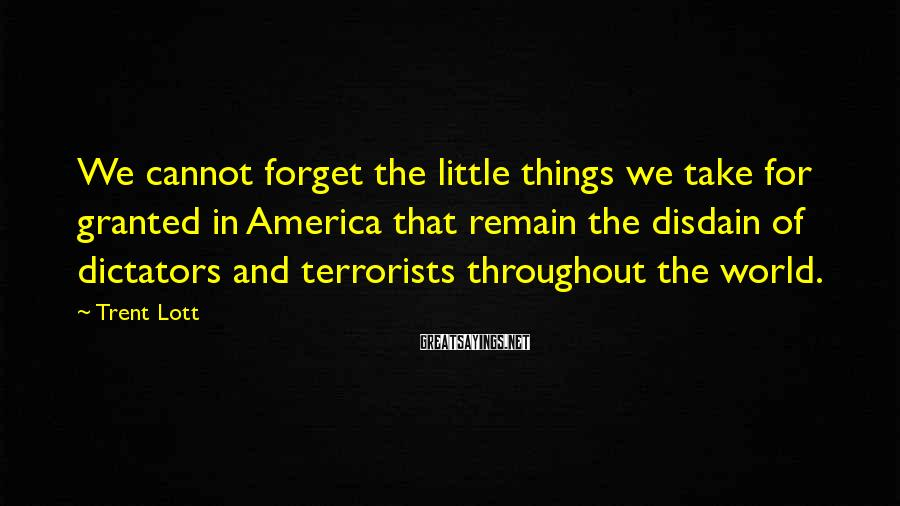 Trent Lott Sayings: We cannot forget the little things we take for granted in America that remain the