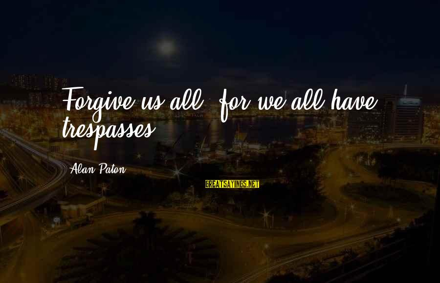 Trespasses Sayings By Alan Paton: Forgive us all, for we all have trespasses.