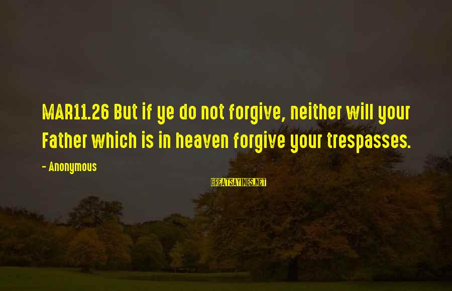 Trespasses Sayings By Anonymous: MAR11.26 But if ye do not forgive, neither will your Father which is in heaven