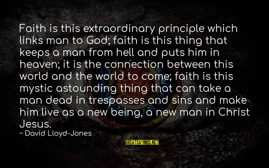 Trespasses Sayings By David Lloyd-Jones: Faith is this extraordinary principle which links man to God; faith is this thing that