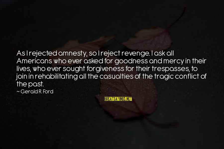 Trespasses Sayings By Gerald R. Ford: As I rejected amnesty, so I reject revenge. I ask all Americans who ever asked