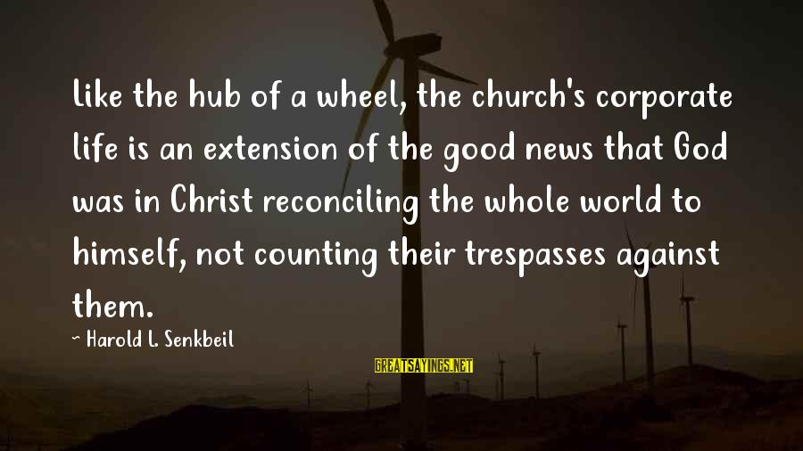 Trespasses Sayings By Harold L. Senkbeil: Like the hub of a wheel, the church's corporate life is an extension of the
