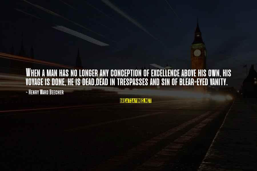 Trespasses Sayings By Henry Ward Beecher: When a man has no longer any conception of excellence above his own, his voyage