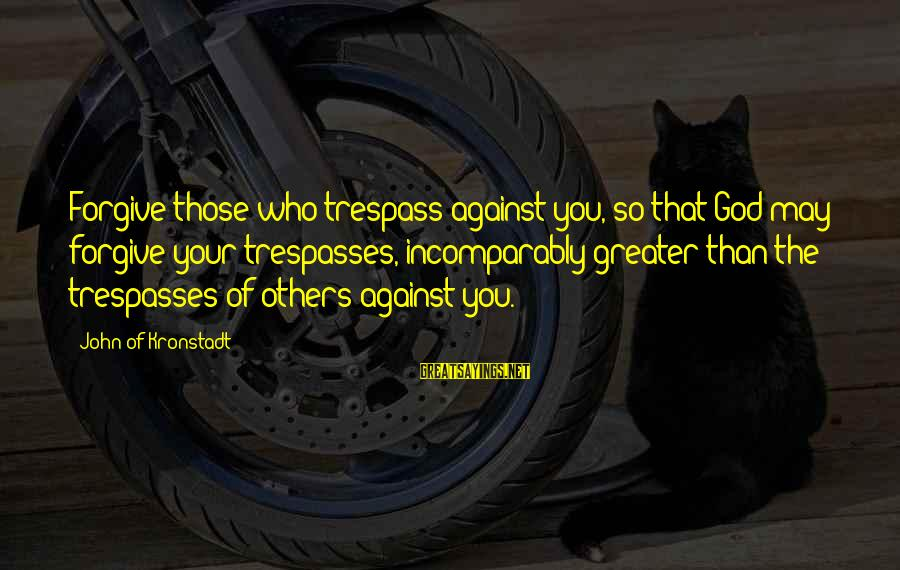Trespasses Sayings By John Of Kronstadt: Forgive those who trespass against you, so that God may forgive your trespasses, incomparably greater
